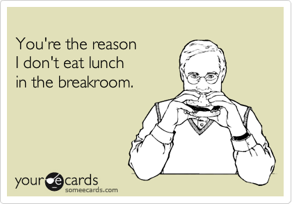 You're the reason  I don't eat lunch in the breakroom.