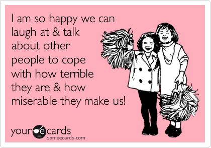 I am so happy we can  laugh at & talk about other people to cope  with how terrible they are & how miserable they make us!