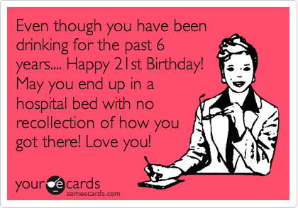 Even though you have been drinking for the past 6 years.... Happy 21st Birthday! May you end up in a hospital bed with no recollection of how you got there! Love you!