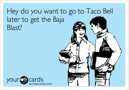 Hey do you want to go to Taco Bell later to get the Baja Blast?