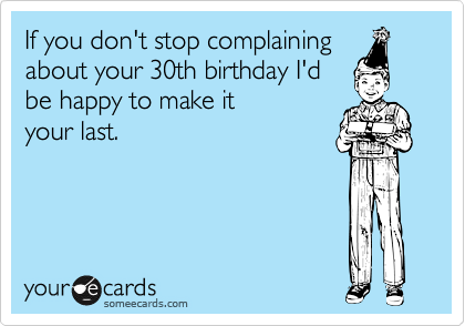 If You Dont Stop Complaining About Your 30th Birthday Id Be Happy