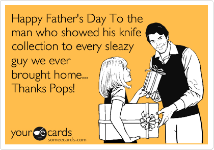 Happy Father's Day To the man who showed his knife collection to every sleazy guy we ever brought home... Thanks Pops!