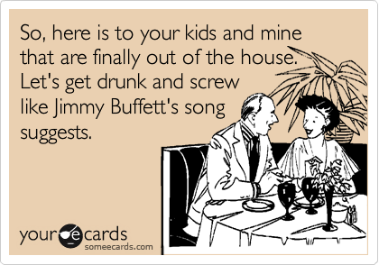 So, here is to your kids and mine that are finally out of the house. Let's get drunk and screw like Jimmy Buffett's song suggests.