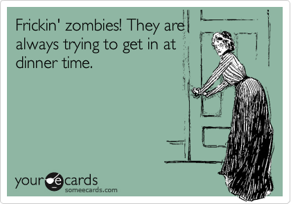 Frickin' zombies! They are always trying to get in at dinner time.