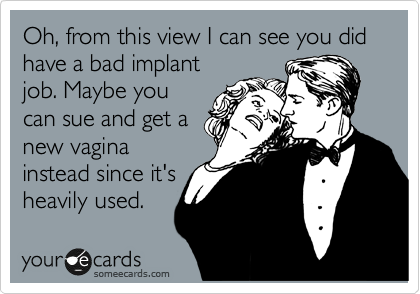 Oh, from this view I can see you did have a bad implant job. Maybe you can sue and get a new vagina instead since it's heavily used.