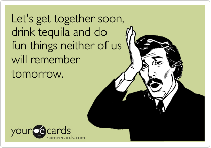 Let's get together soon, drink tequila and do fun things neither of us will remember tomorrow.