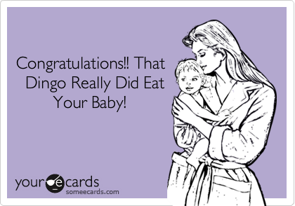 Congratulations!! That   Dingo Really Did Eat         Your Baby!