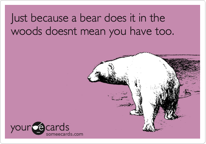 Just because a bear does it in the woods doesnt mean you have too.