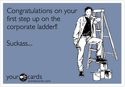 Congratulations on your first step up on the corporate ladder!!    Suckass....