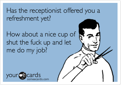 Has the receptionist offered you a refreshment yet?  How about a nice cup of shut the fuck up and let me do my job?