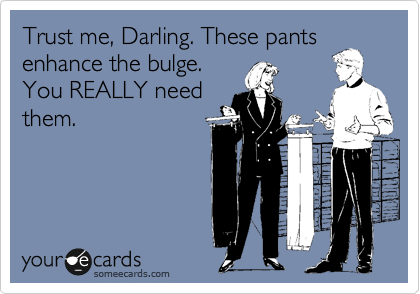 Trust me, Darling. These pants enhance the bulge. You REALLY need them.