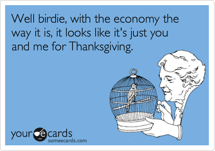 Well birdie, with the economy the way it is, it looks like it's just you and me for Thanksgiving.