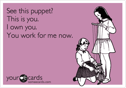 See this puppet? This is you. I own you. You work for me now.