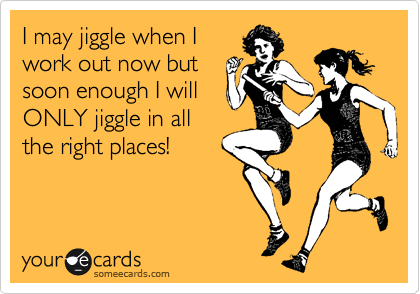 I may jiggle when I work out now but soon enough I will ONLY jiggle in all the right places!