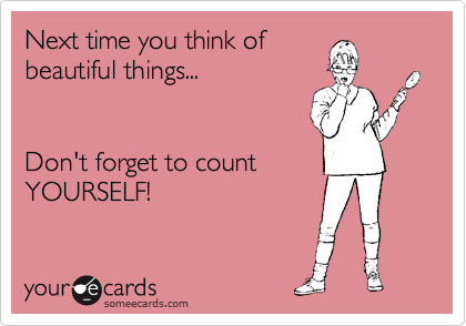 Next time you think of  beautiful things...     Don't forget to count YOURSELF!