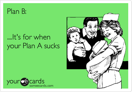 Plan B:   ....It's for when your Plan A sucks