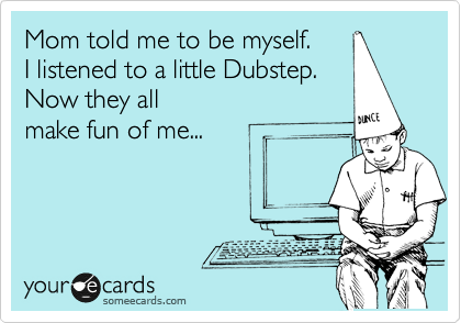 Mom told me to be myself.  I listened to a little Dubstep. Now they all make fun of me...