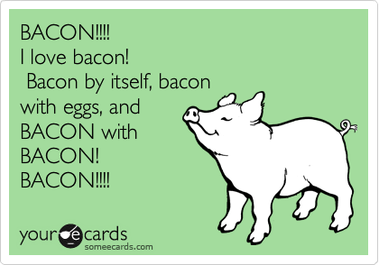 BACON!!!!  I love bacon!  Bacon by itself, bacon with eggs, and BACON with BACON! BACON!!!!