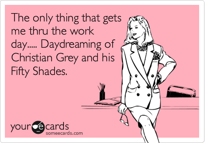 The only thing that gets me thru the work day..... Daydreaming of Christian Grey and his Fifty Shades.