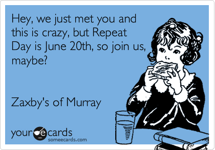Hey, we just met you and this is crazy, but Repeat Day is June 20th, so join us, maybe?   Zaxby's of Murray