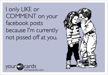 I only LIKE or COMMENT on your facebook posts because I'm currently not pissed off at you.