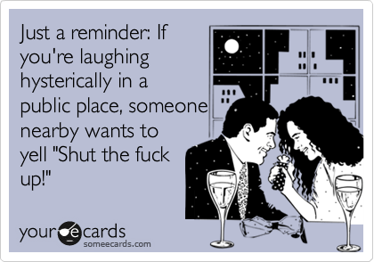 "Just a reminder: If you're laughing hysterically in a public place, someone nearby wants to yell ""Shut the fuck up!"""