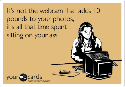 It's not the webcam that adds 10 pounds to your photos, it's all that time spent sitting on your ass.