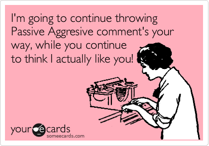 I'm going to continue throwing Passive Aggresive comment's your way, while you continue to think I actually like you!