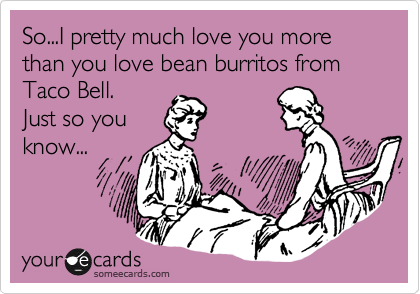 So...I pretty much love you more than you love bean burritos from Taco Bell.   Just so you know...