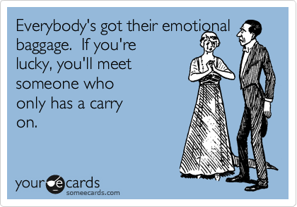 Everybody's got their emotional baggage.  If you're lucky, you'll meet someone who only has a carry on.