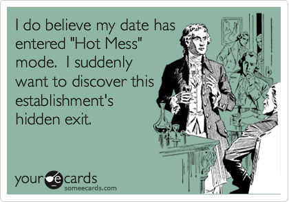 "I do believe my date has entered ""Hot Mess"" mode.  I suddenly want to discover this establishment's hidden exit."