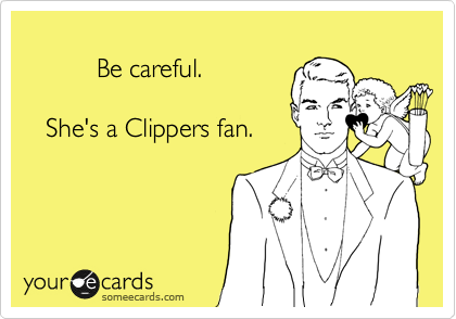 Be careful.     She's a Clippers fan.
