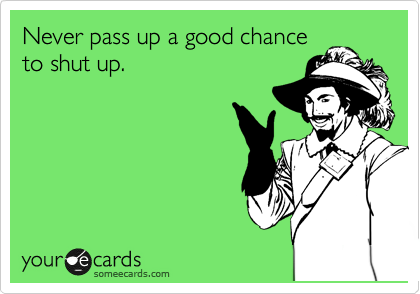 Never pass up a good chance to shut up.