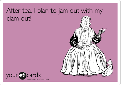 After tea, I plan to jam out with my clam out!