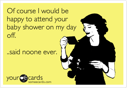 Of course I would be happy to attend your baby shower on my day off.  ..said noone ever.