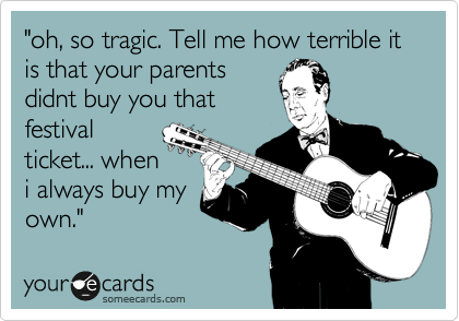 """oh, so tragic. Tell me how terrible it is that your parents didnt buy you that festival ticket... when i always buy my own."""