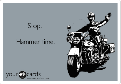 Stop.       Hammer time.