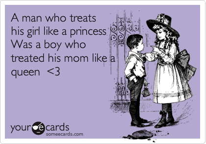 A man who treats     his girl like a princess Was a boy who treated his mom like a queen  %3C3
