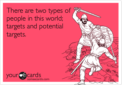 There are two types of people in this world; targets and potential targets.