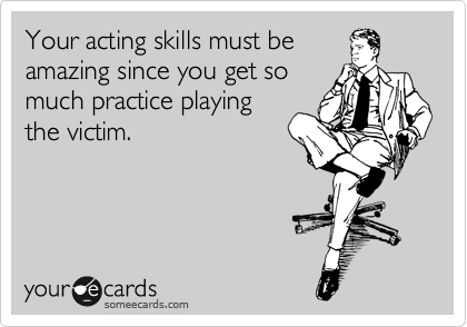Your acting skills must be amazing since you get so much practice playing the victim.