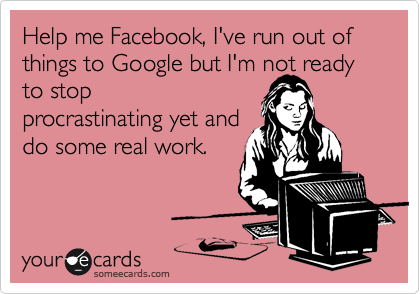 Help me Facebook, I've run out of things to Google but I'm not ready to stop procrastinating yet and do some real work.