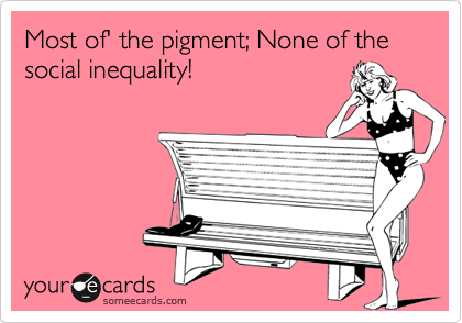 Most of' the pigment; None of the social inequality!