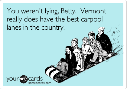 You weren't lying, Betty.  Vermont really does have the best carpool lanes in the country.