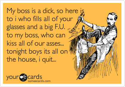 My boss is a dick, so here is to i who fills all of your glasses and a big F.U. to my boss, who can kiss all of our asses... tonight boys its all on the house, i quit...
