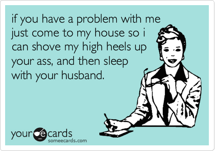 if you have a problem with me just come to my house so i can shove my high heels up your ass, and then sleep with your husband.