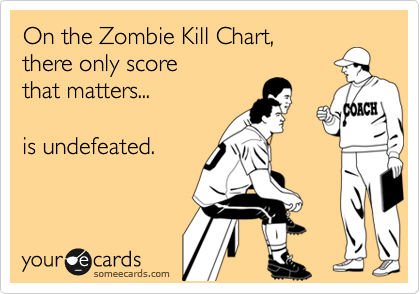 On the Zombie Kill Chart, there only score that matters...  is undefeated.