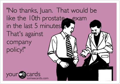 """No thanks, Juan.  That would be like the 10th prostate    exam in the last 5 minutes. That's against company policy!"""