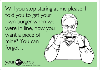 Will you stop staring at me please. I told you to get your own burger when we were in line, now you want a piece of mine? You can forget it
