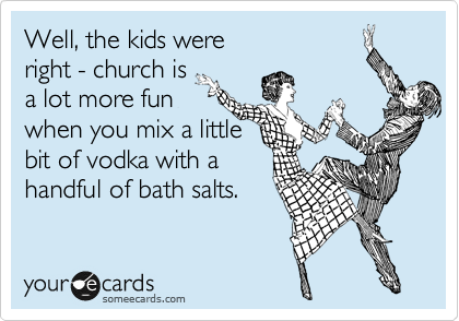 Well, the kids were right - church is a lot more fun when you mix a little bit of vodka with a handful of bath salts.