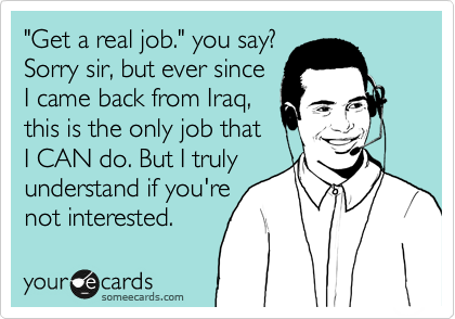 """""""Get a real job."""" you say? Sorry sir, but ever since  I came back from Iraq, this is the only job that  I CAN do. But I truly understand if you're not interested."""